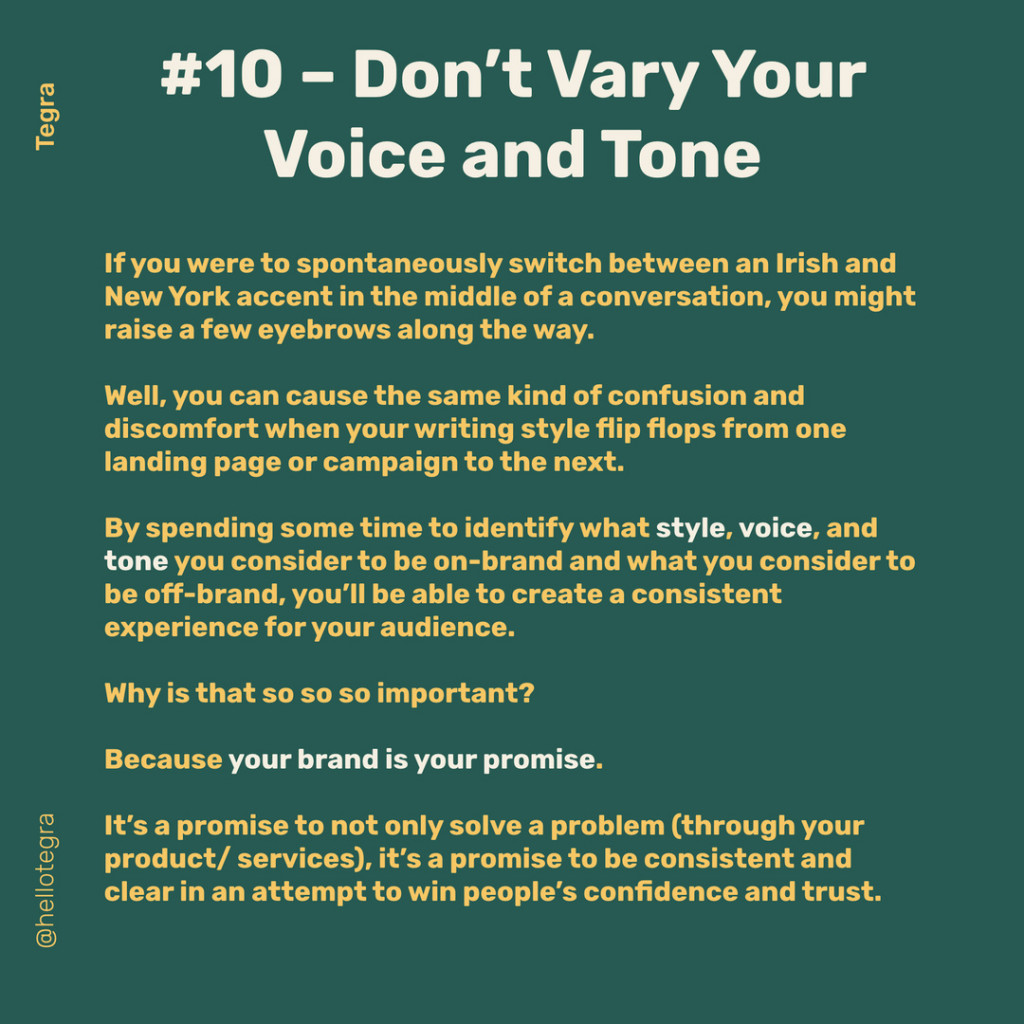 Don't Vary Your  Voice and Tone  If you were to spontaneously switch between an Irish and New York accent in the middle of a conversation, you might raise a few eyebrows along the way.  Well, you can cause the same kind of confusion and discomfort when your writing style flip flops from one landing page or campaign to the next.  By spending some time to identify what style, voice, and tone you consider to be on-brand and what you consider to be off-brand, you'll be able to create a consistent experience for your audience.  Why is that so so so important?  Because your brand is your promise.  It's a promise to not only solve a problem (through your product/ services), it's a promise to be consistent and 0 clear in an attempt to win people's confidence and trust.