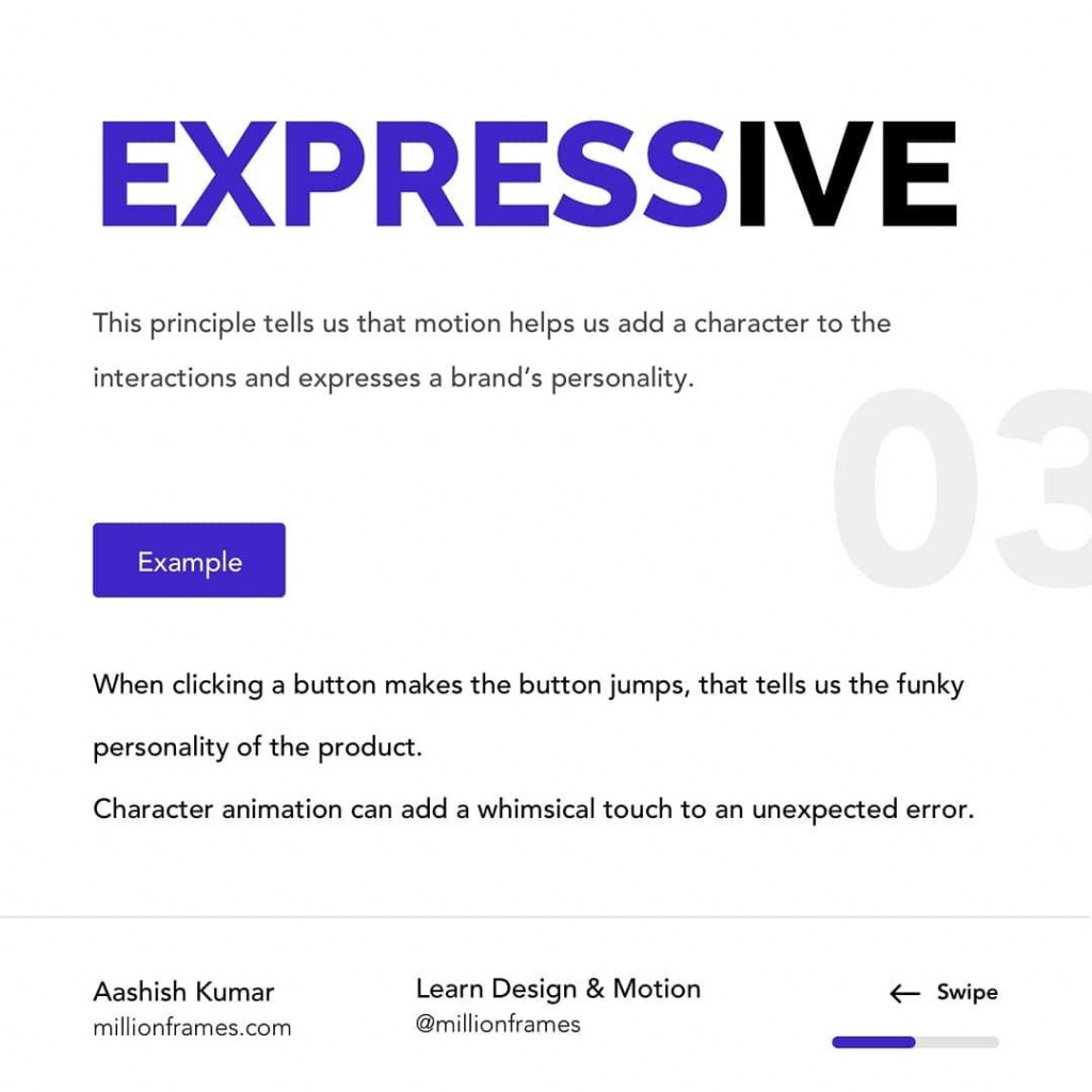 EXPRESSIVE  This principle tells us that motion helps us add a character to the interactions and expresses a brand's personality.  Example  When clicking a button makes the button jumps, that tells us the funky personality of the product. Character animation can add a whimsical touch to an unexpected error.