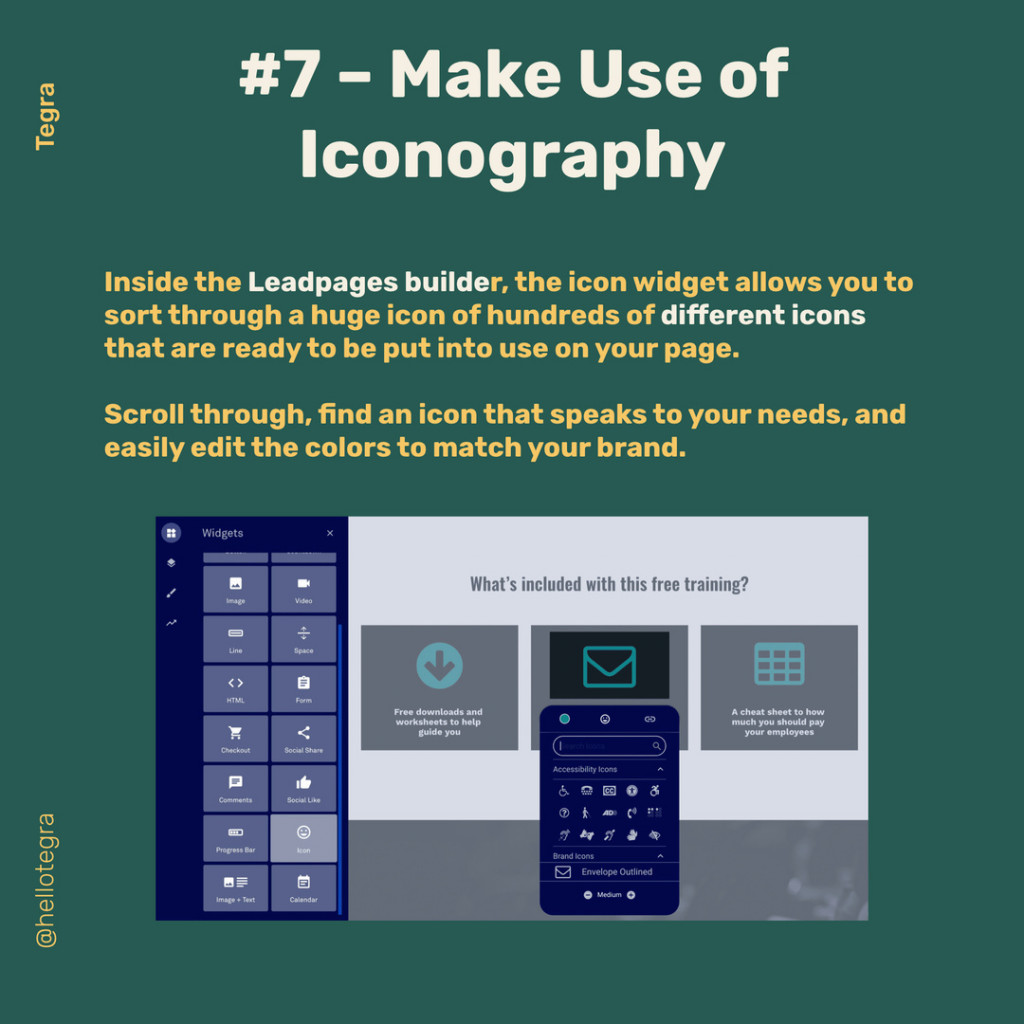 Make Use o lconography lnside the Leadpages builder, the icon widget allows you to sort through a huge icon of hundreds of different icons that are ready to be put into use on your page. Scroll through, find an icon that speaks to your needs, and easily edit the colors to match your brand