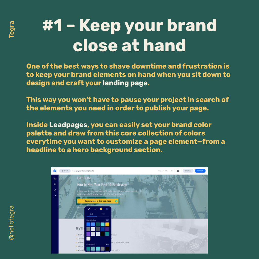 Keep your brand close at hand  One of the best ways to shave downtime and frustration is to keep your brand elements on hand when you sit down to design and craft your landing page.  This way you won't have to pause your project in search of the elements you need in order to publish your page.  Inside Leadpages, you can easily set your brand color palette and draw from this core collection of colors everytime you want to customize a page element—from a headline to a hero background section.