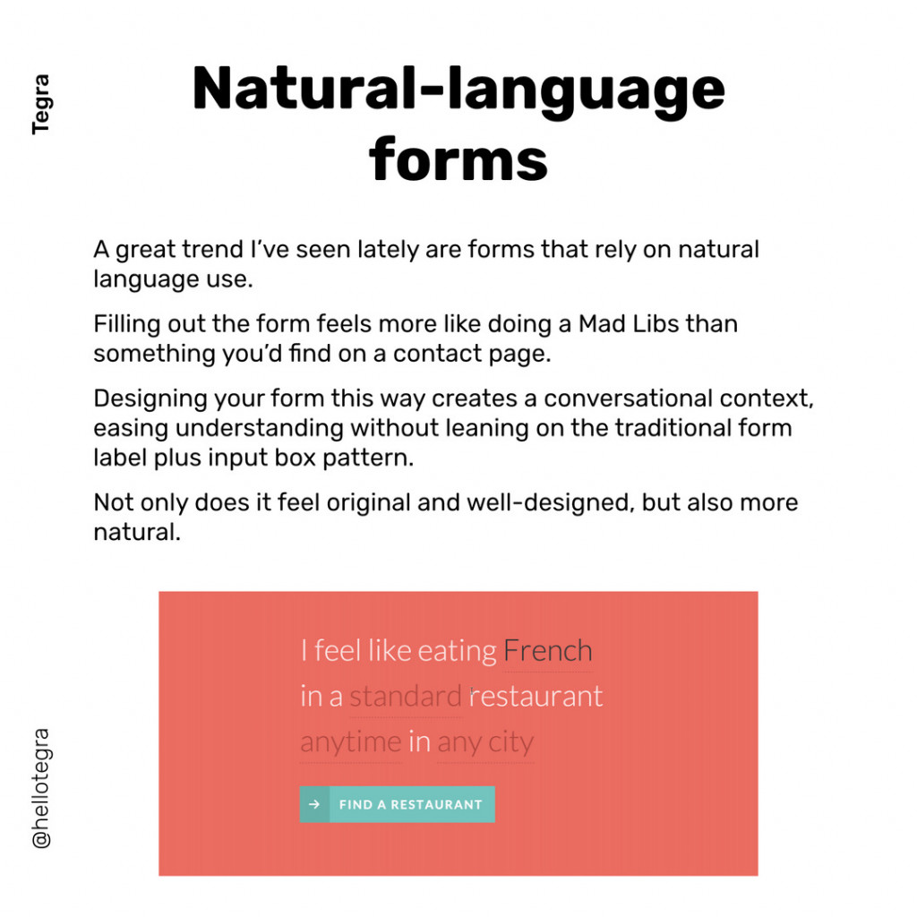 Natural-language forms  A great trend I've seen lately are forms that rely on natural  language use. Filling out the form feels more like doing a Mad Libs than something you'd find on a contact page. Designing your form this way creates a conversational context, easing understanding without leaning on the traditional form label plus input box pattern. Not only does it feel original and well-designed, but also more natural.