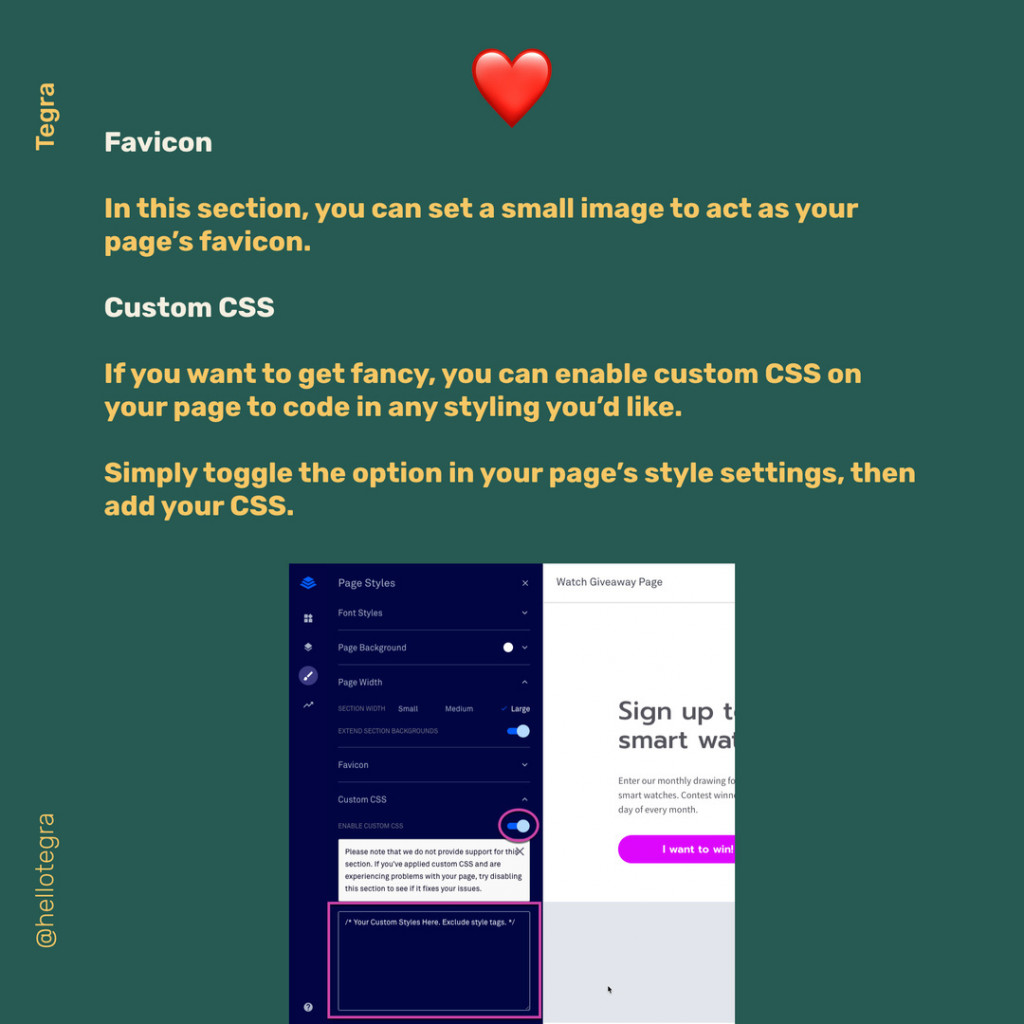 Favicon  In this section, you can set a small image to act as your page's favicon.  Custom CSS  If you want to get fancy, you can enable custom CSS on your page to code in any styling you'd like. Simply toggle the option in your page's style settings, then add your CSS.