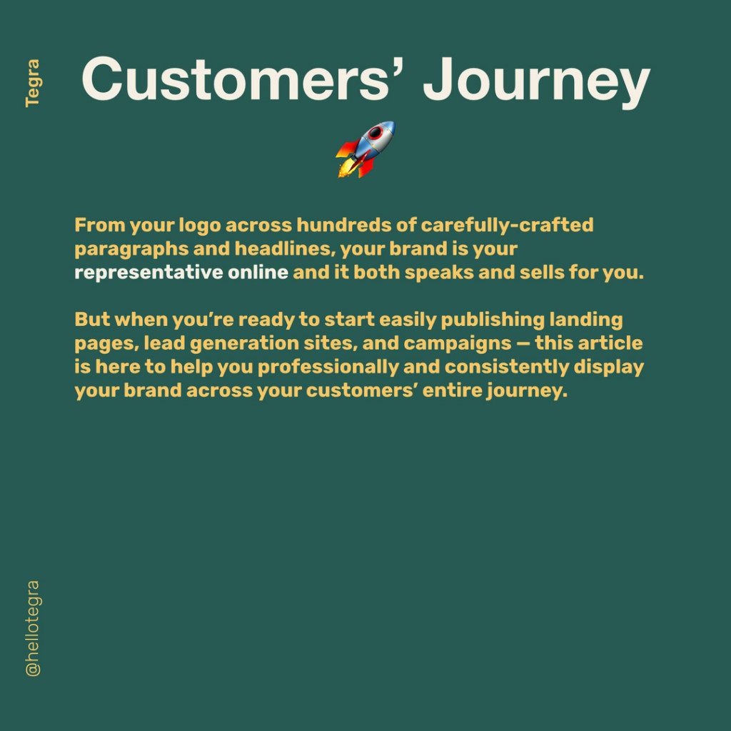 Customers' Journey  From your logo across hundreds of carefully-crafted paragraphs and headlines, your brand is your representative online and it both speaks and sells for you.  But when you're ready to start easily publishing landing pages, lead generation sites, and campaigns — this article is here to help you professionally and consistently display your brand across your customers' entire journey.