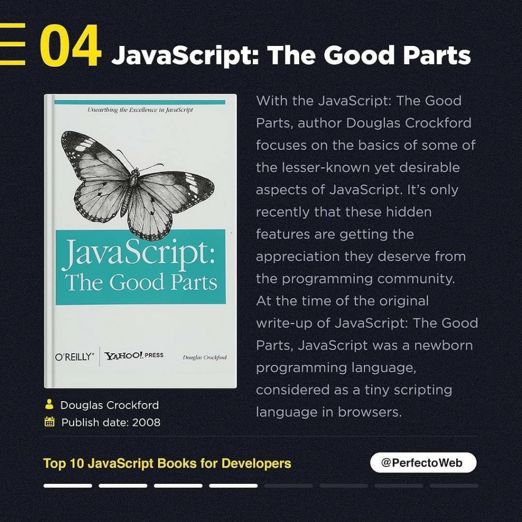 JavaScript: The Good Parts  Douglas Crockford Publish date: 2008  With the JavaScript: The Good Parts, author Douglas Crockford focuses on the basics of some of the lesser-known yet desirable aspects of JavaScript. It's only recently that these hidden features are getting the appreciation they deserve from the programming community. At the time of the original write-up of JavaScript: The Good Parts, JavaScript was a newborn programming language, considered as a tiny scripting language in browsers.