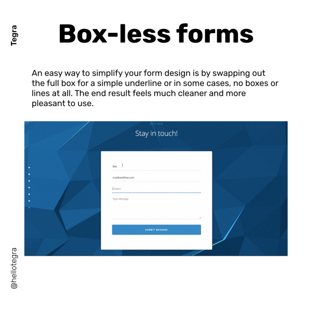 Box-less forms  An easy way to simplify your form design is by swapping out the full box for a simple underline or in some cases, no boxes or lines at all. The end result feels much cleaner and more pleasant to use.
