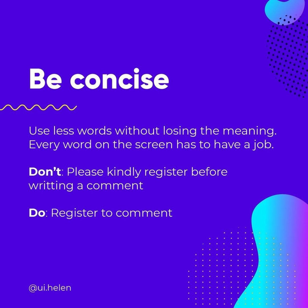 Be concise  Use less words without losing the meaning. Every word on the screen has to have a job.  Don't: Please kindly register before writting a comment  Do: Register to comment