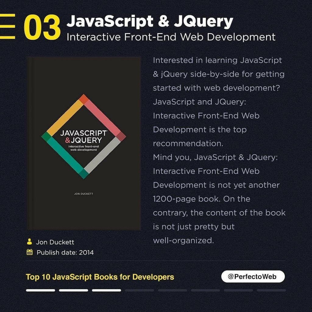 JavaScript & JQuery Interactive Front-End Web Development  JON DUCKETT  A. Jon Duckett Publish date: 2014  Interested in learning JavaScript & jQuery side-by-side for getting started with web development? JavaScript and JQuery: Interactive Front-End Web Development is the top recommendation. Mind you, JavaScript & JQuery: Interactive Front-End Web Development is not yet another 1200-page book. On the contrary, the content of the book is not just pretty but well-organized.