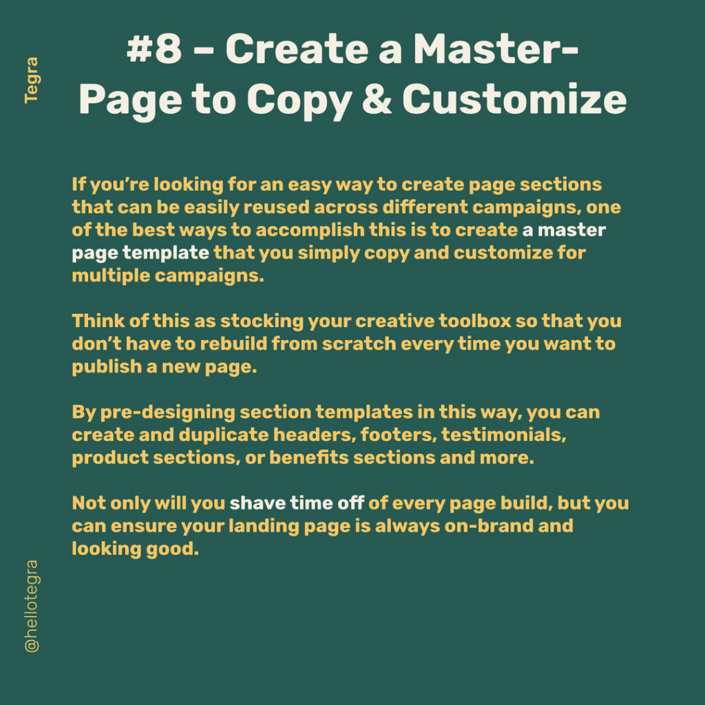 Create a Master-Page to Copy & Customize  If you're looking for an easy way to create page sections that can be easily reused across different campaigns, one of the best ways to accomplish this is to create a master page template that you simply copy and customize for multiple campaigns.  Think of this as stocking your creative toolbox so that you don't have to rebuild from scratch every time you want to publish a new page.  By pre-designing section templates in this way, you can create and duplicate headers, footers, testimonials, product sections, or benefits sections and more.  Not only will you shave time off of every page build, but you can ensure your landing page is always on-brand and looking good.
