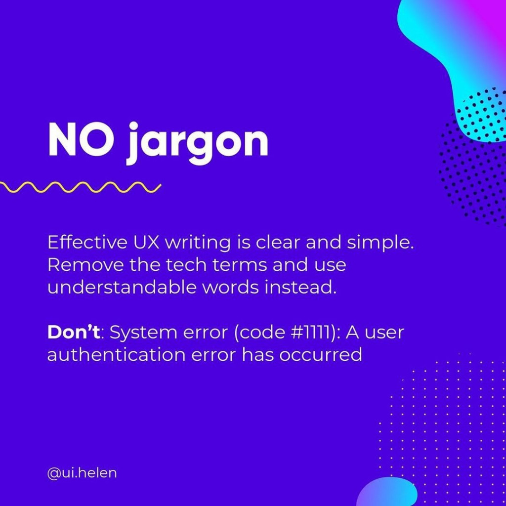 NO jargon  Effective UX writing is clear and simple. Remove the tech terms and use understandable words instead.  Don't: System error (code #1111): A user authentication error has occurred
