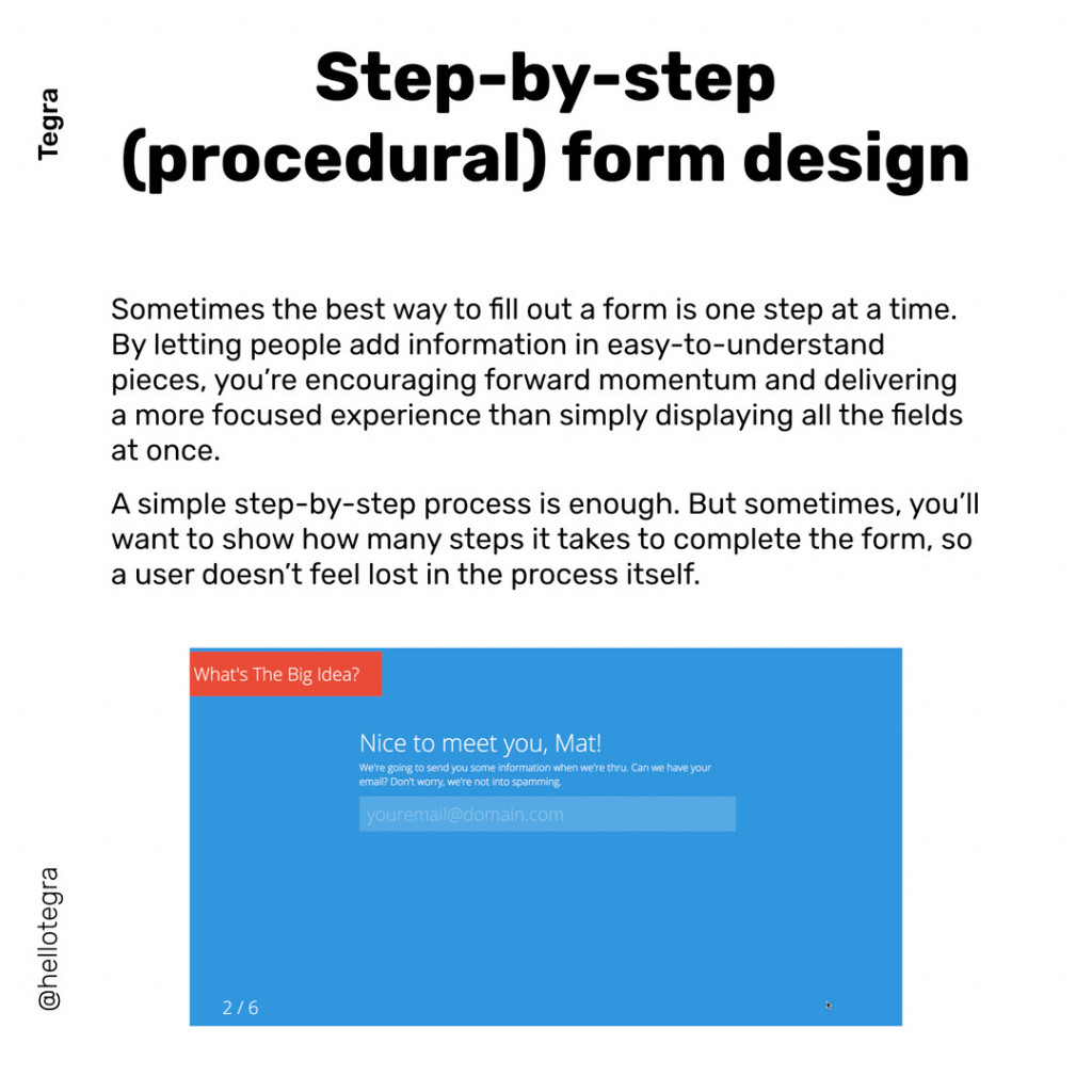 Step-by-step  (procedural) form design  Sometimes the best way to fill out a form is one step at a time. By letting people add information in easy-to-understand pieces, you're encouraging forward momentum and delivering a more focused experience than simply displaying all the fields at once.  A simple step-by-step process is enough. But sometimes, you'll want to show how many steps it takes to complete the form, so a user doesn't feel lost in the process itself.