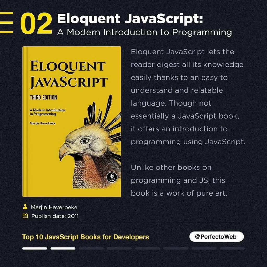 Eloquent JavaScript: A Modern Introduction to Programming Marlin Haverbeke In Publish date: 2011 Eloquent JavaScript lets the reader digest all its knowledge easily thanks to an easy to understand and relatable language. Though not essentially a JavaScript book, it offers an introduction to programming using JavaScript. Unlike other books on programming and JS, this book is a work of pure art.