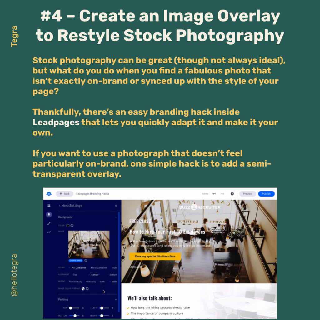 Create an Image Overlay to Restyle Stock Photography  Stock photography can be great (though not always ideal), but what do you do when you find a fabulous photo that isn't exactly on-brand or synced up with the style of your page?  Thankfully, there's an easy branding hack inside Leadpages that lets you quickly adapt it and make it your own.  If you want to use a photograph that doesn't feel particularly on-brand, one simple hack is to add a semi-transparent overlay.