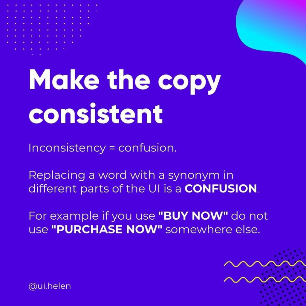 """Make the copy consistent  Inconsistency = confusion.  Replacing a word with a synonym in different parts of the UI is a CONFUSION.  For example if you use """"BUY NOW"""" do not use """"PURCHASE NOW"""" somewhere else."""