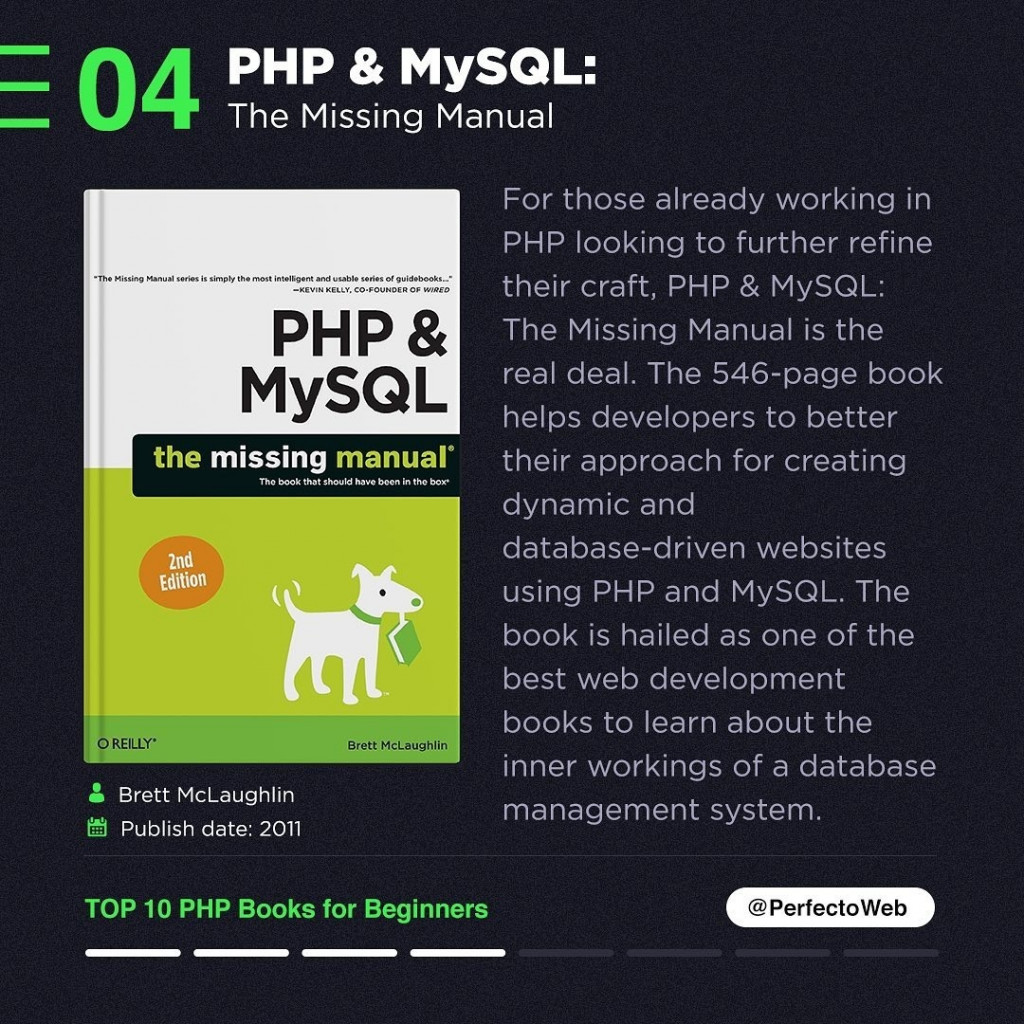 PHP & MySQL: The Missing Manual  For those already working in PHP looking to further refine their craft, PHP & MySQL: The Missing Manual is the real deal. The 546-page book helps developers to better their approach for creating dynamic and database-driven websites using PHP and MySQL. The book is hailed as one of the best web development books to learn about the inner workings of a database management system.