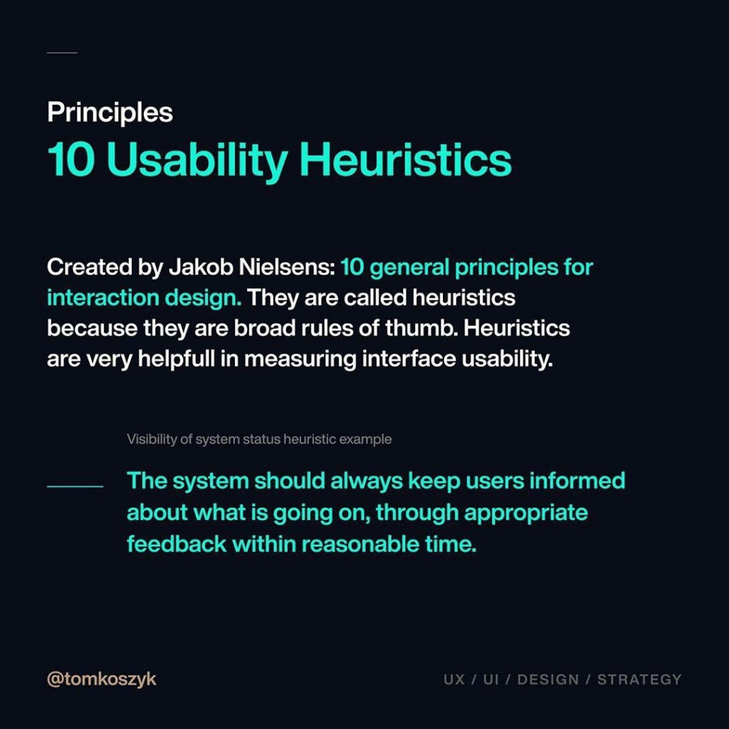 Principles 10 Usability Heuristics  Created by Jakob Nielsens: 10 general principles for interaction design. They are called heuristics because they are broad rules of thumb. Heuristics are very helpful! in measuring interface usability.  Visibility of system status heuristic example   The system should always keep users informed about what is going on, through appropriate feedback within reasonable time.
