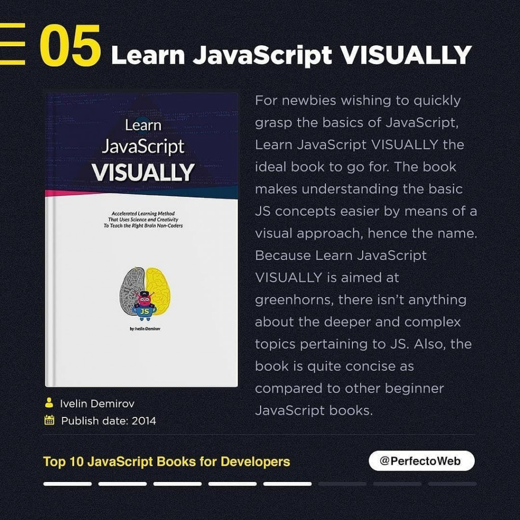 Learn JavaScript VISUALLY  Ivelin Demirov Publish date: 2014  For newbies wishing to quickly grasp the basics of JavaScript, Learn JavaScript VISUALLY the ideal book to go for. The book makes understanding the basic JS concepts easier by means of a visual approach, hence the name. Because Learn JavaScript VISUALLY is aimed at greenhorns, there isn't anything about the dee