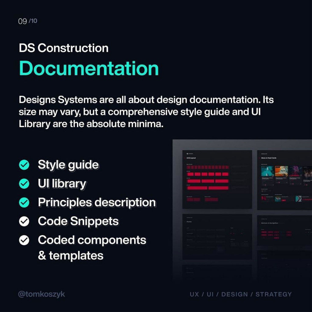 Documentation  Designs Systems are all about design documentation. Its size may vary, but a comprehensive style guide and UI Library are the absolute minima.