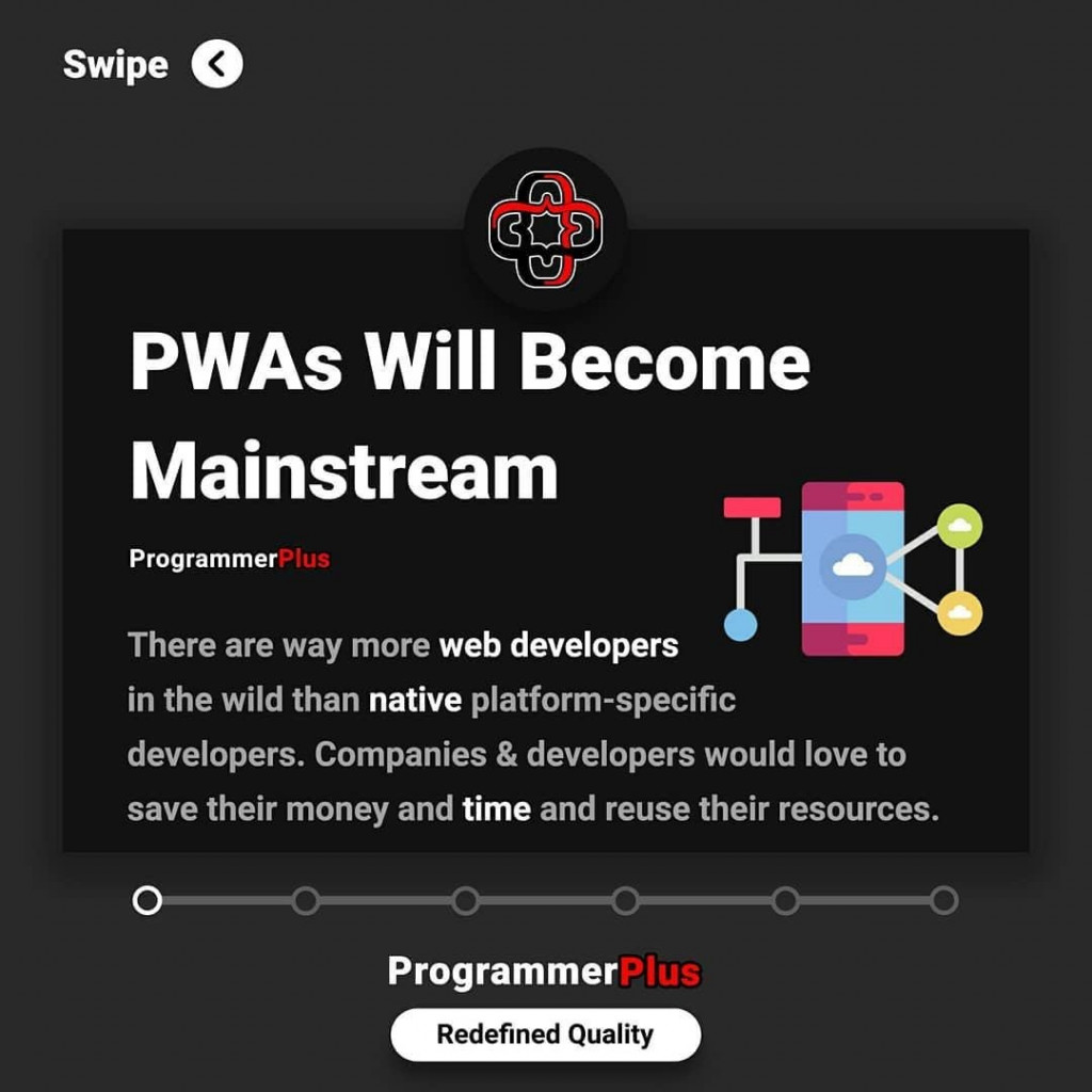 PWAs Will Become Mainstream  There are way more web developers  in the wild than native platform-specific developers. Companies & developers would love to save their money and time and reuse their resources.
