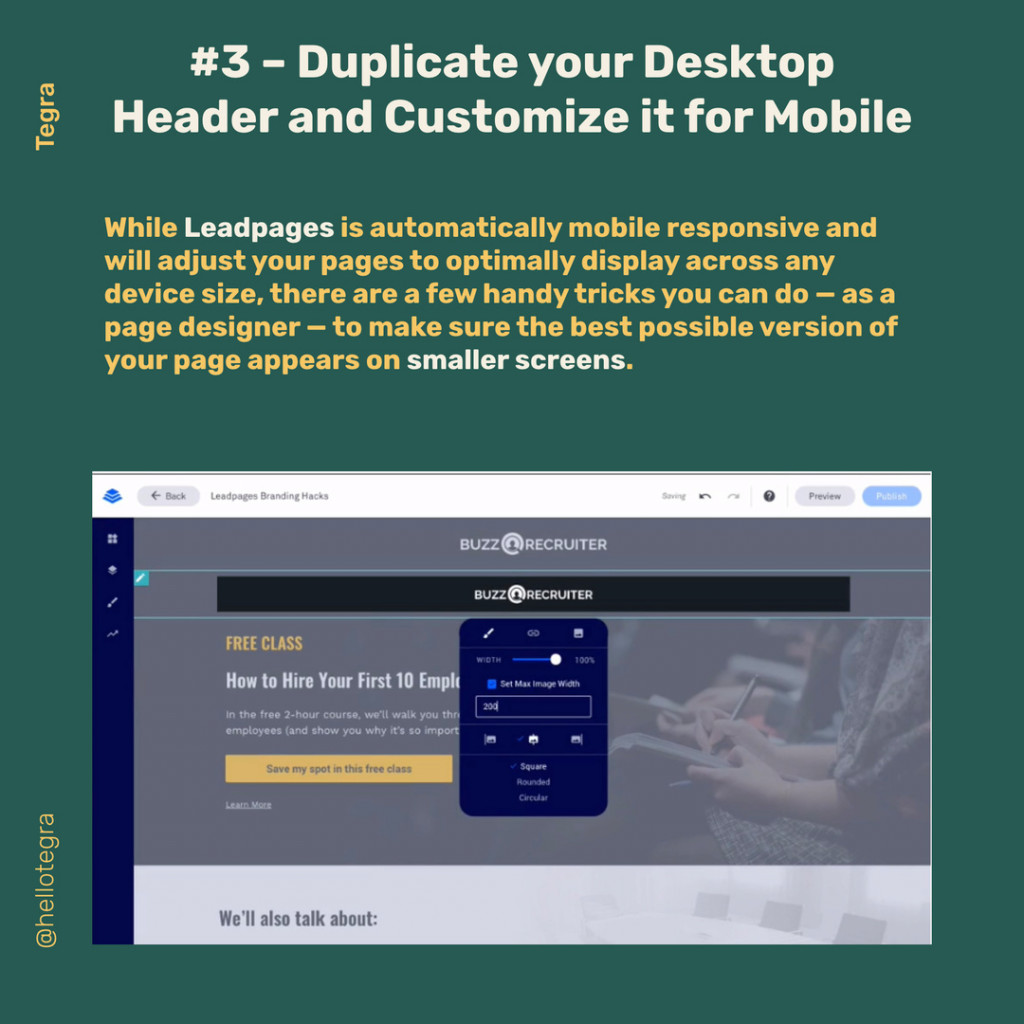 Duplicate your Desktop  While Leadpages is automatically mobile responsive and will adjust your pages to optimally display across any device size, there are a few handy tricks you can do — as a page designer — to make sure the best possible version of your page appears on smaller screens.