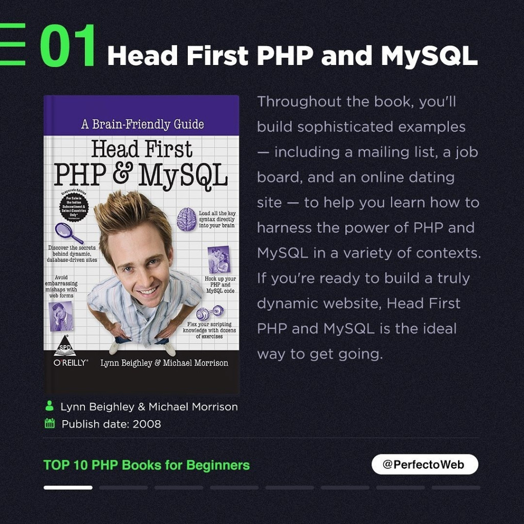 Head First PHP and MySQL  Lynn Beighley & Michael Morrison  Publish date: 2008  TOP 10 PHP Books for Beginners  Throughout the book, you'll build sophisticated examples — including a mailing list, a job board, and an online dating site — to help you learn how to harness the power of PHP and MySQL in a variety of contexts. If you're ready to build a truly dynamic website, Head First PHP and MySQL is the ideal way to get going.