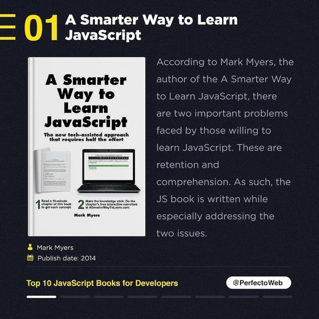 A Smarter Way to Learn JavaScript  Mark Myers In Publish date: 2014  According to Mark Myers, the author of the A Smarter Way to Learn JavaScript, there are two important problems faced by those willing to learn JavaScript. These are retention and comprehension. As such, the JS book is written while especially addressing the two issues.