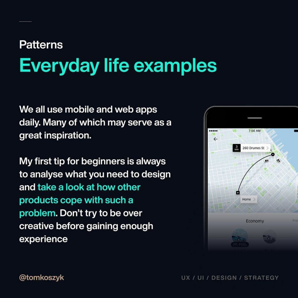 Everyday life examples  We all use mobile and web apps daily. Many of which may serve as a great inspiration.  My first tip for beginners is always to analyse what you need to design and take a look at how other products cope with such a problem. Don't try to be over creative before gaining enough experience