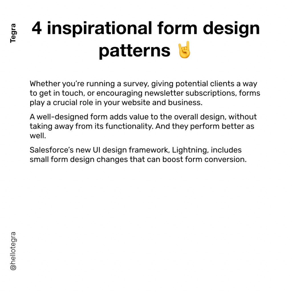 4 inspirational form design patterns  Whether you're running a survey, giving potential clients a way to get in touch, or encouraging newsletter subscriptions, forms play a crucial role in your website and business. A well-designed form adds value to the overall design, without taking away from its functionality. And they perform better as well.  Salesforce's new UI design framework, Lightning, includes small form design changes that can boost form conversion.