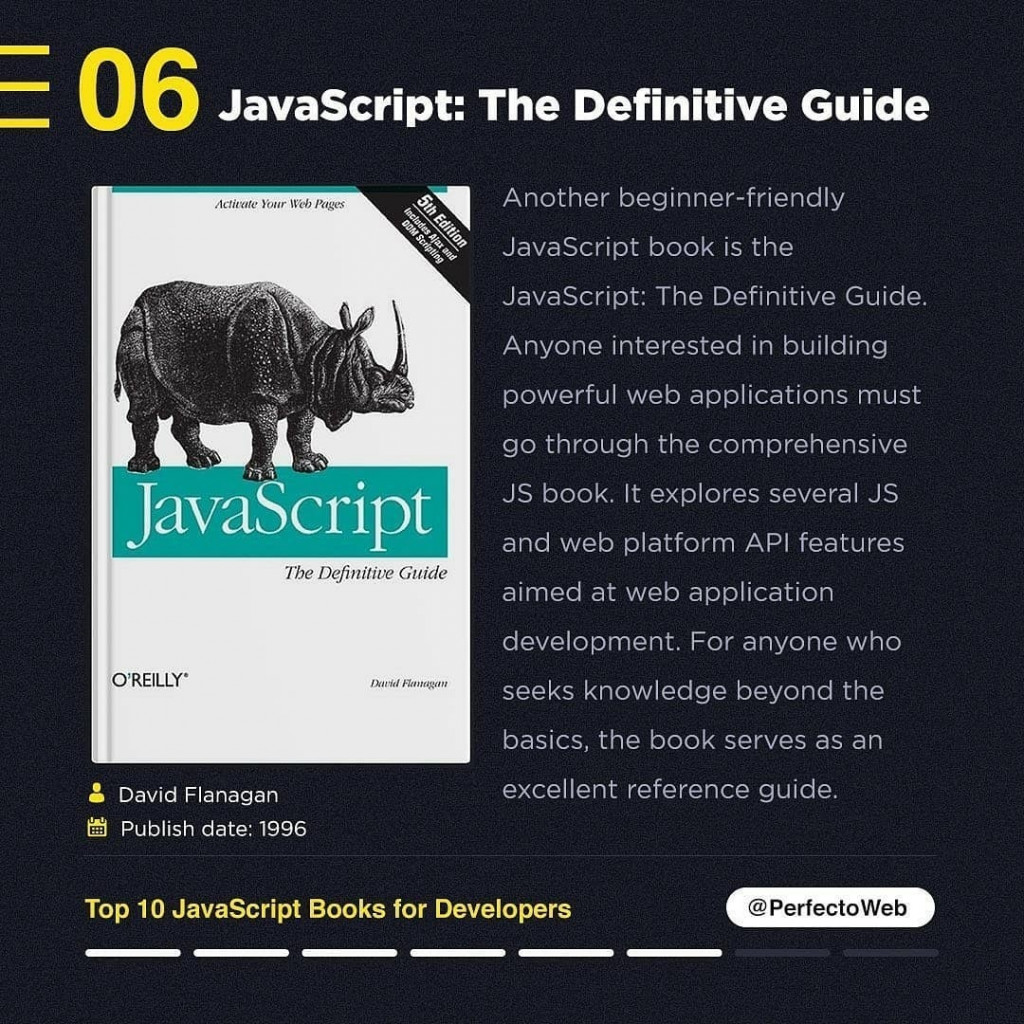 JavaScript: The Definitive Guide  David Flanagan Publish date: 1996  Another beginner-friendly JavaScript book is the JavaScript: The Definitive Guide. Anyone interested in building powerful web applications must go through the comprehensive JS book. It explores several JS and web platform API features aimed at web application development. For anyone who seeks knowledge beyond the basics, the book serves as an excellent reference guide.