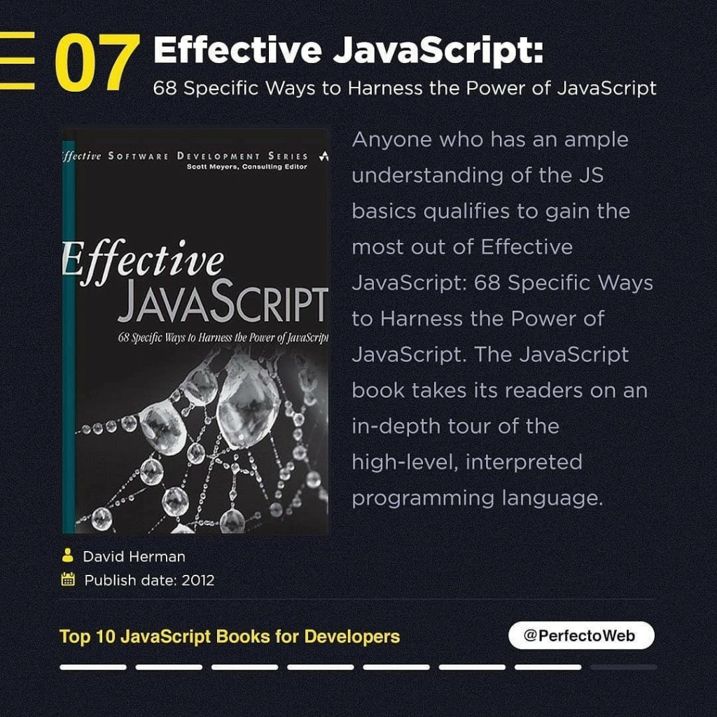 Effective JavaScript:  68 Specific Ways to Harness the Power of JavaScript  David Herman Publish date: 2012  Anyone who has an ample understanding of the JS basics qualifies to gain the most out of Effective JavaScript: 68 Specific Ways to Harness the Power of JavaScript. The JavaScript book takes its readers on an in-depth tour of the high-level, interpreted programming language.