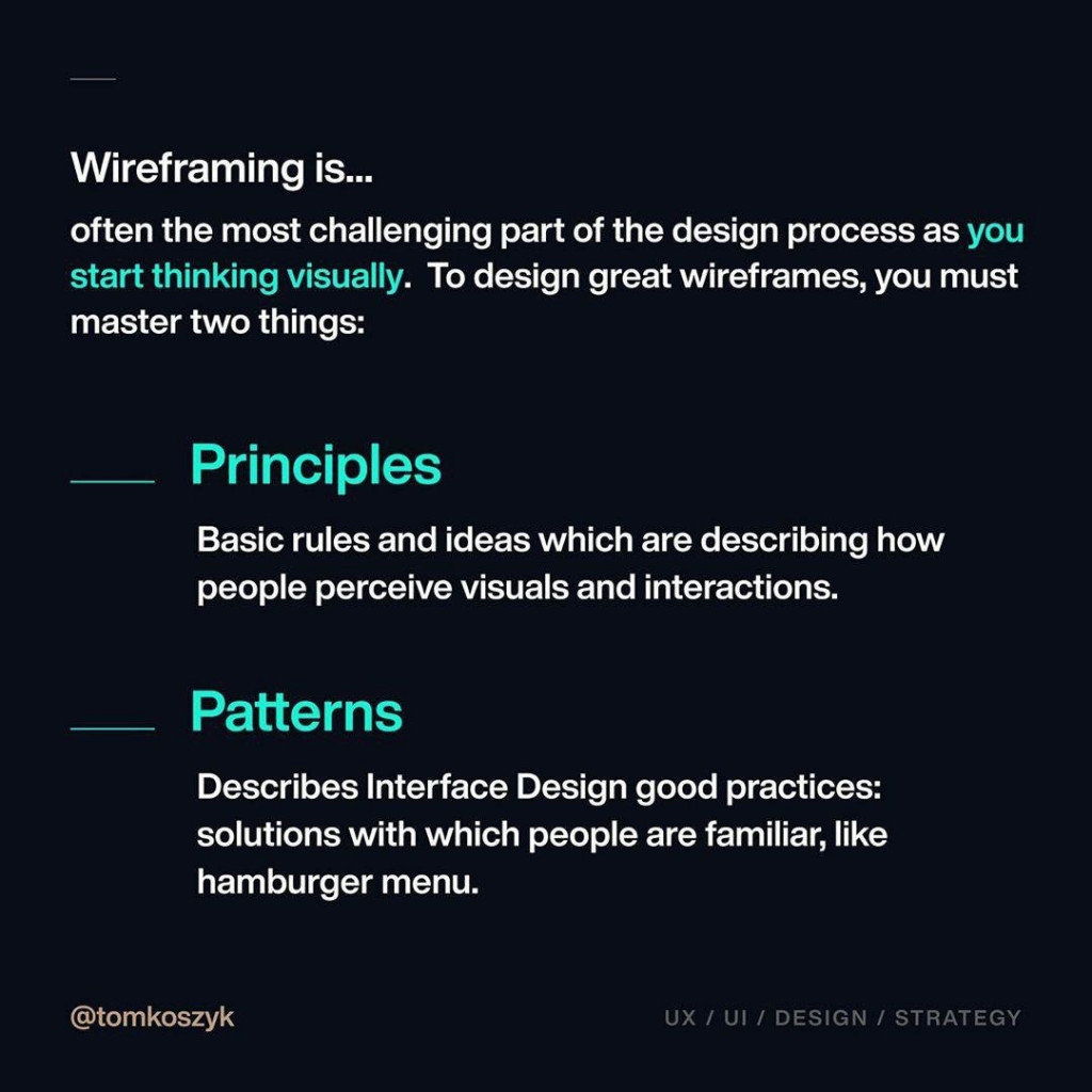 Wireframing is…  often the most challenging part of the design process as you start thinking visually. To design great wireframes, you must master two things:   - Principles  Basic rules and ideas which are describing how people perceive visuals and interactions.   - Patterns   Describes Interface Design good practices: solutions with which people are familiar, like hamburger menu.