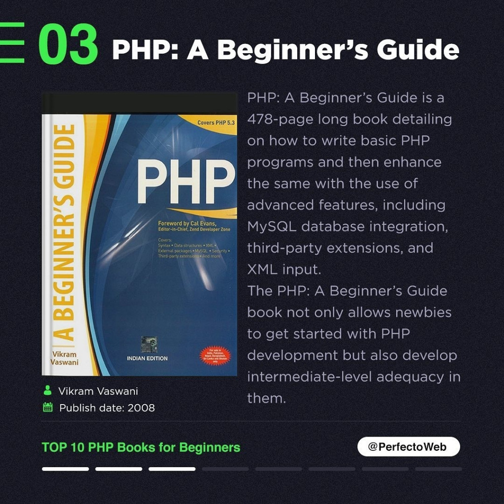 PHP: A Beginner's Guide  PHP: A Beginner's Guide is a 478-page long book detailing on how to write basic PHP programs and then enhance the same with the use of advanced features, including MySQL database integration, third-party extensions, and XML. input. The PHP: A Beginner's Guide book not only allows newbies to get started with PHP development but also develop intermediate-level adequacy in them.
