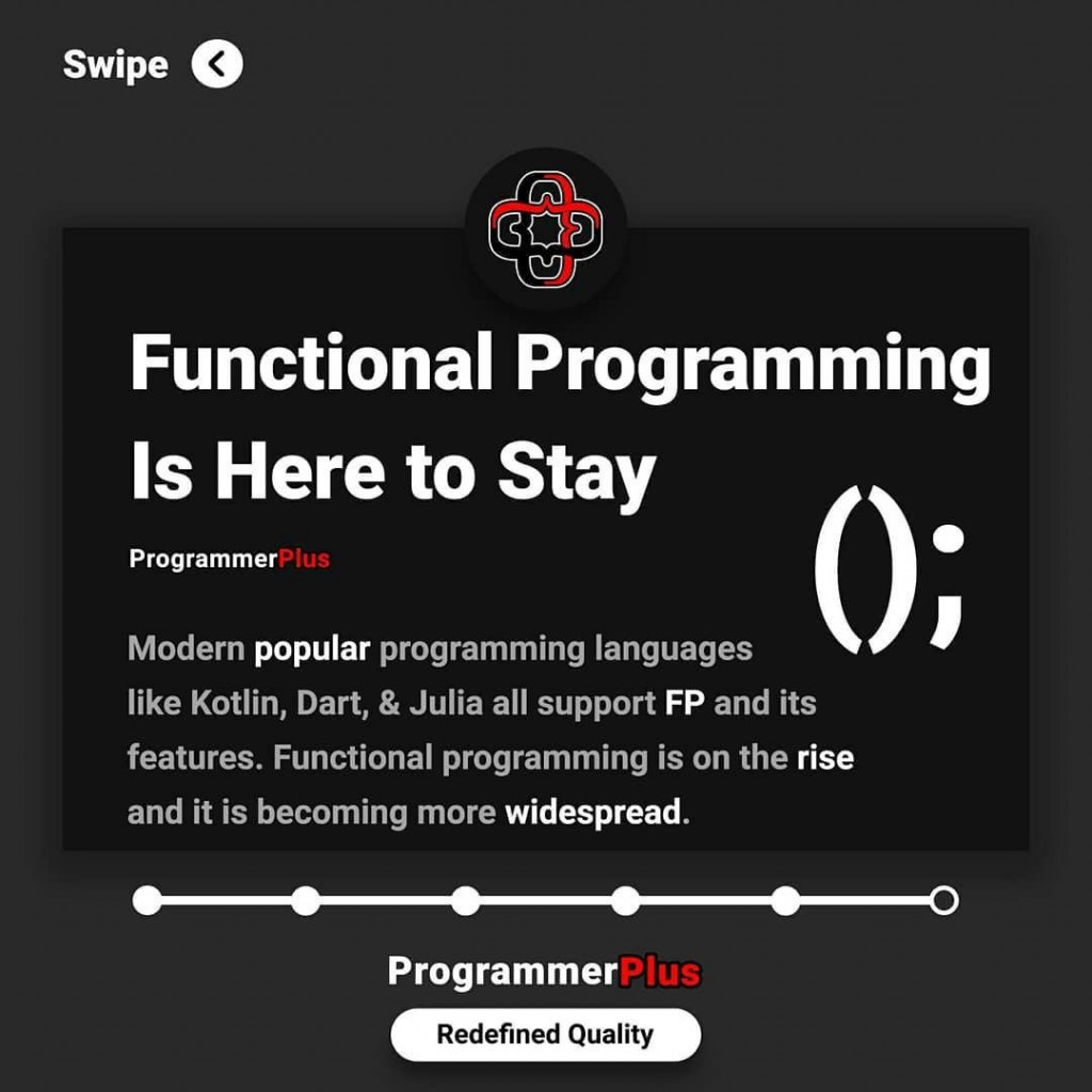 Functional Programming Is Here to Stay  Modern popular programming languages like Kotlin, Dart, & Julia all support FP and its features. Functional programming is on the rise and it is becoming more widespread.