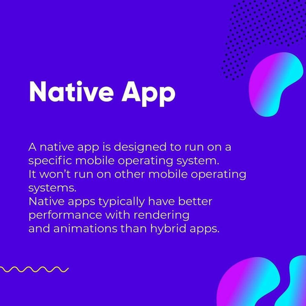 Native App  A native app is designed to run on a specific mobile operating system. It won't run on other mobile operating systems. Native apps typically have better performance with rendering and animations than hybrid apps.