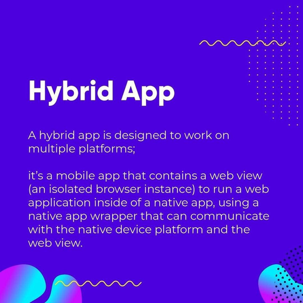 Hybrid App  A hybrid app is designed to work on multiple platforms;  ifs a mobile app that contains a web view (an isolated browser instance) to run a web application inside of a native app, using a native app wrapper that can communicate with the native device platform and the web view.