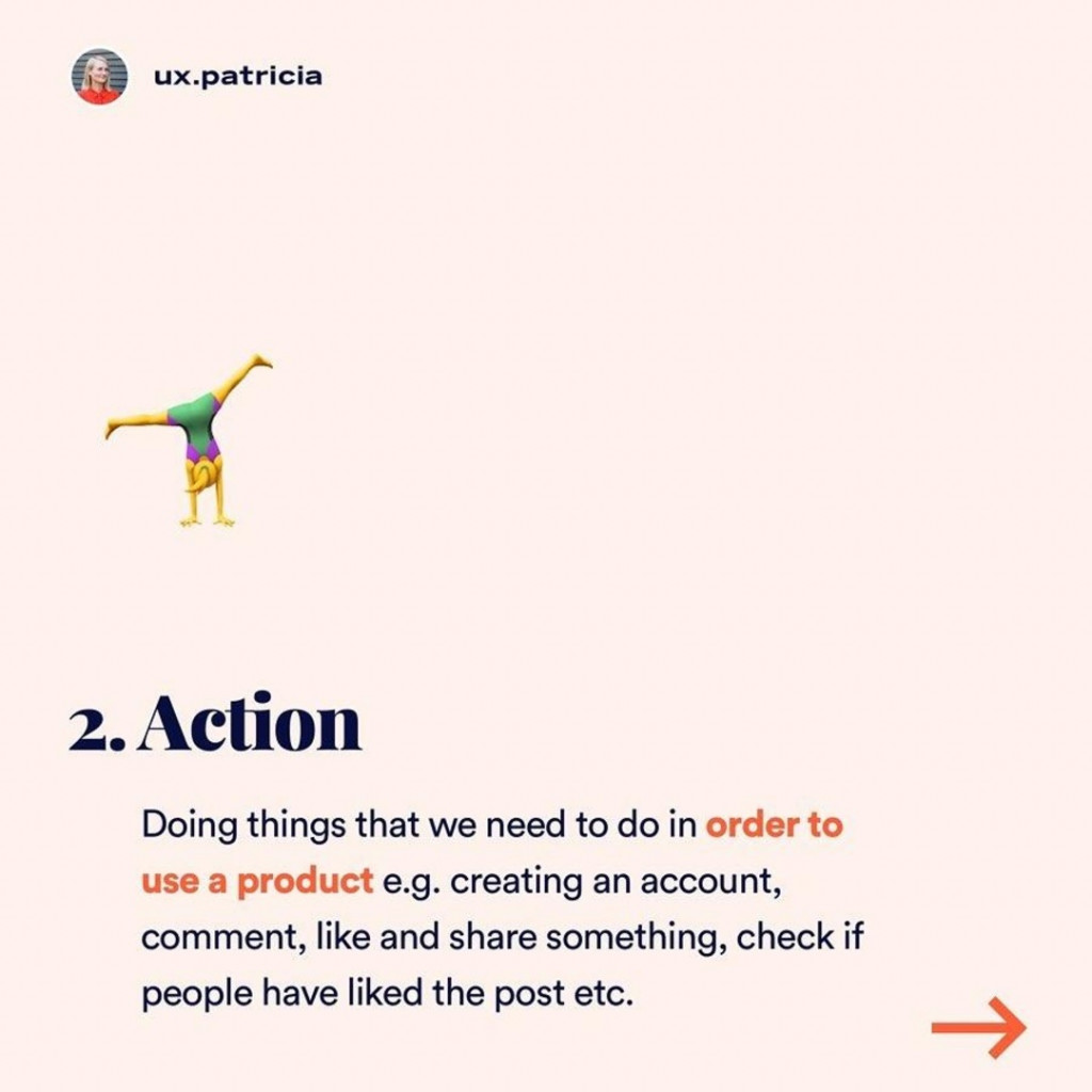 Action  Doing things that we need to do in order to use a product e.g. creating an account, comment, like and share something, check if people have liked the post etc.