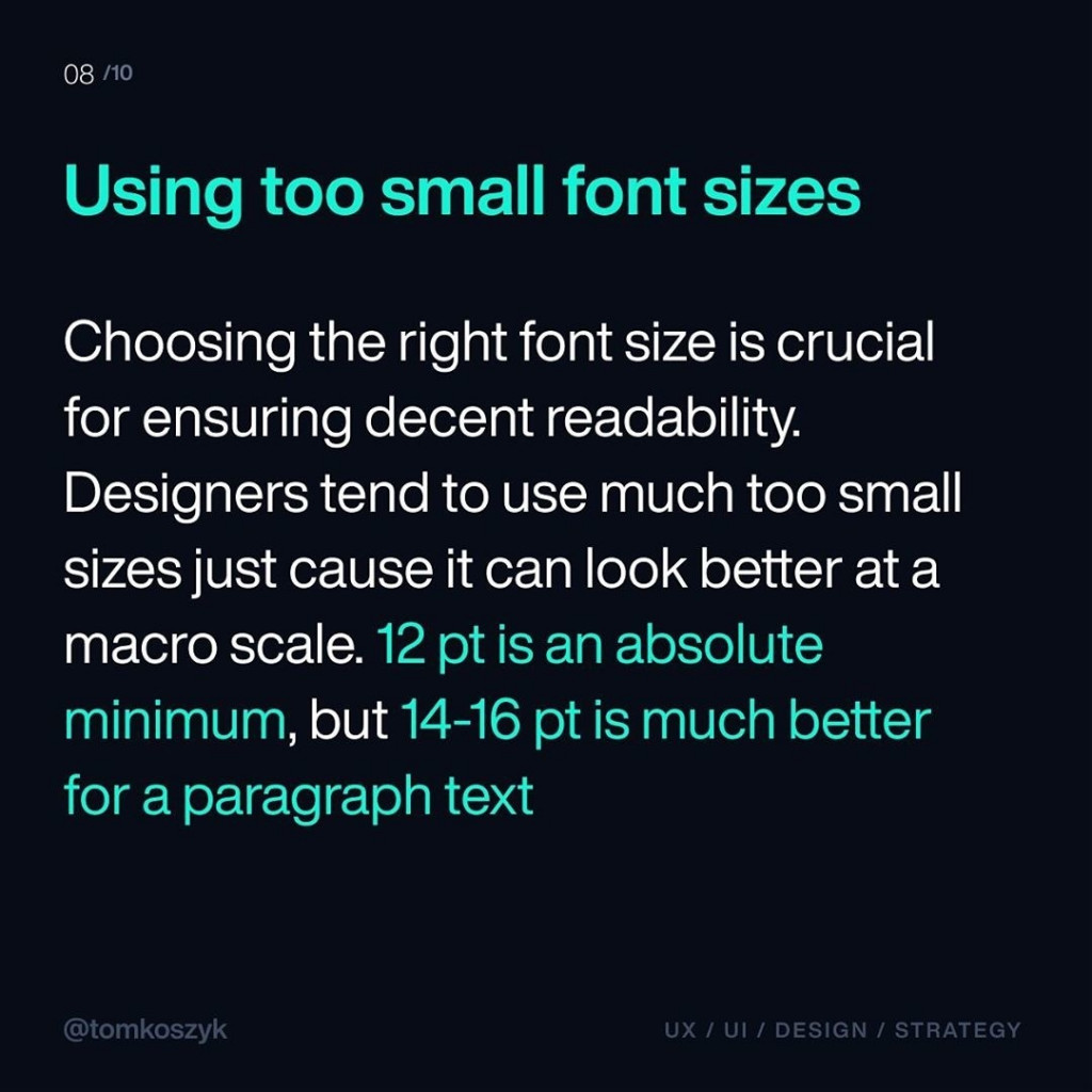 Using too small font sizes  Choosing the right font size is crucial for ensuring decent readability. Designers tend to use much too small sizes just cause it can look better at a macro scale. 12 pt is an absolute minimum, but 14-16 pt is much better for a paragraph text.