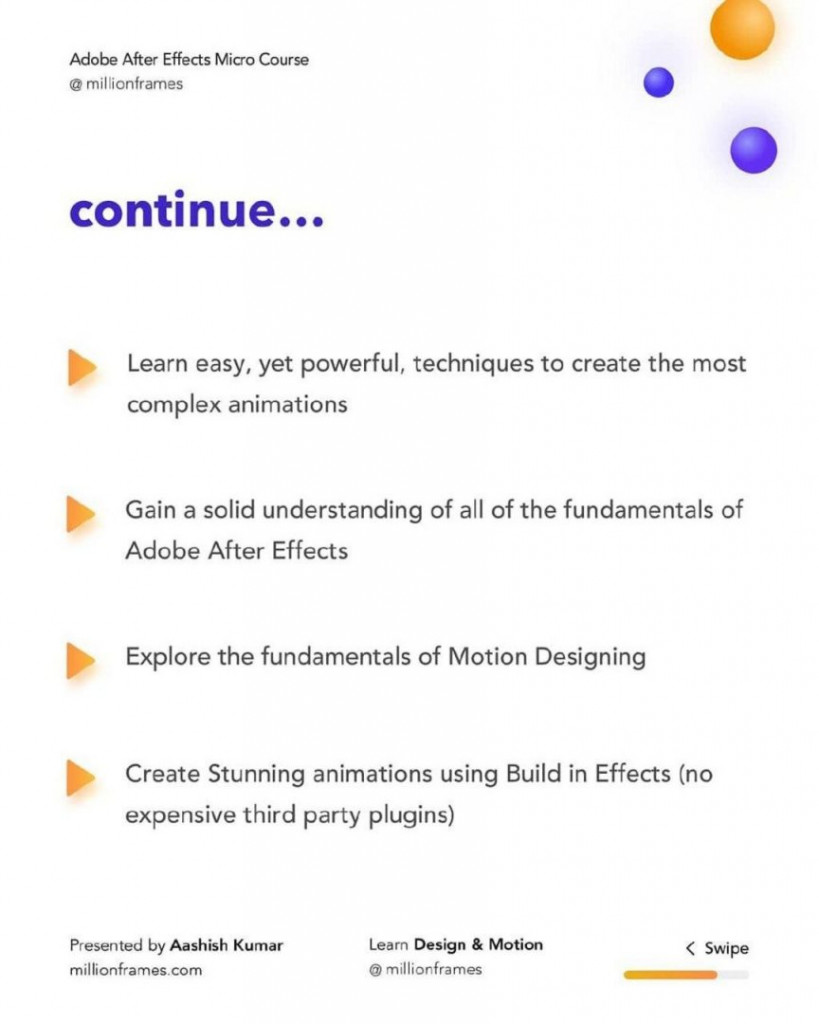 continue...  Learn easy, yet powerful, techniques to create the most complex animations  Gain a solid understanding of all of the fundamentals of Adobe After Effects  Explore the fundamentals of Motion Designing  Create Stunning animations using Build in Effects (no expensive third party plugins)