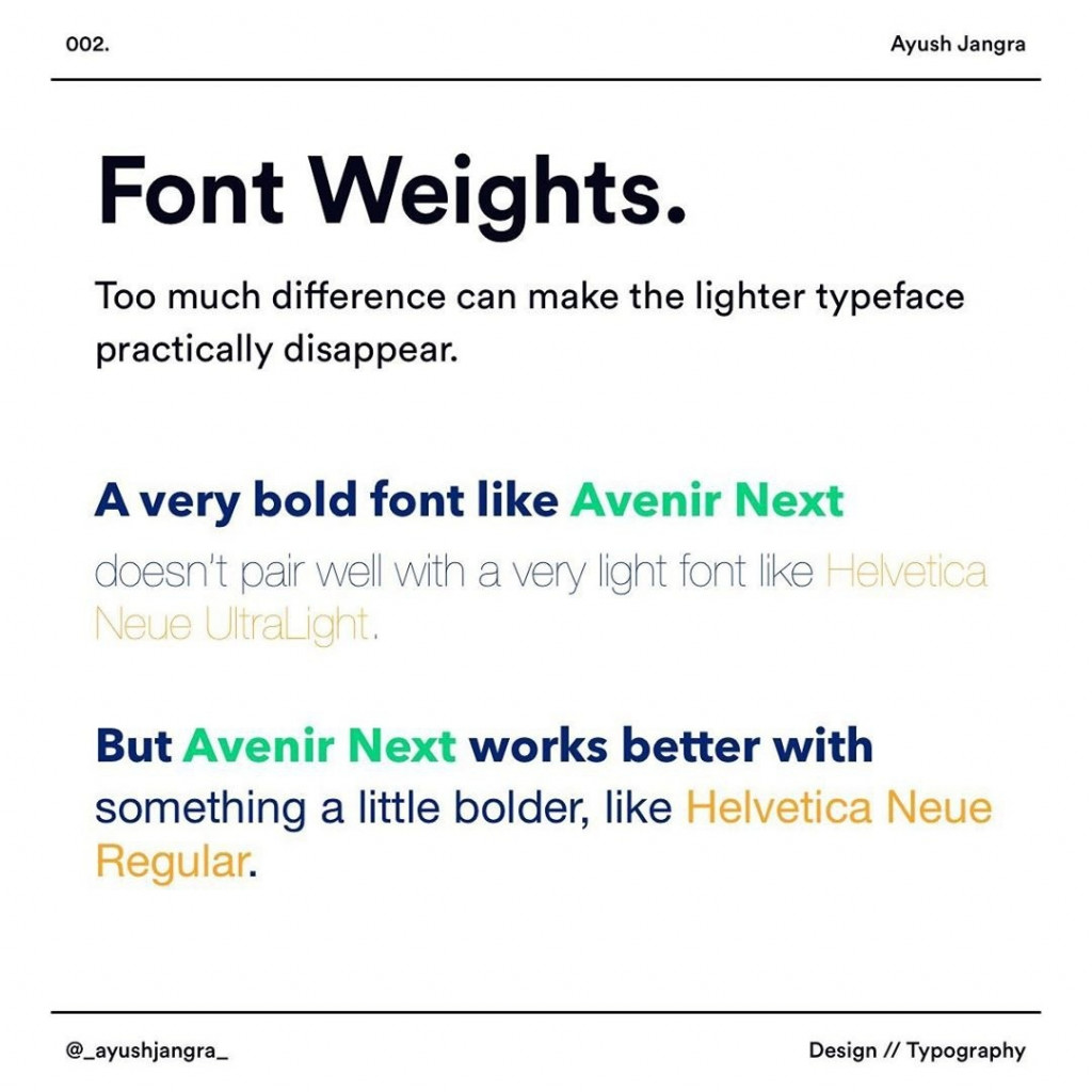 Font Weights  Too much difference can make the lighter typeface practically disappear.  A very bold font like Avenir Next doesn't pair well with a very light font like  Helvetica Neue UltraLight.  But Avenir Next works better with something a little bolder, like Helvetica Neue Regular.