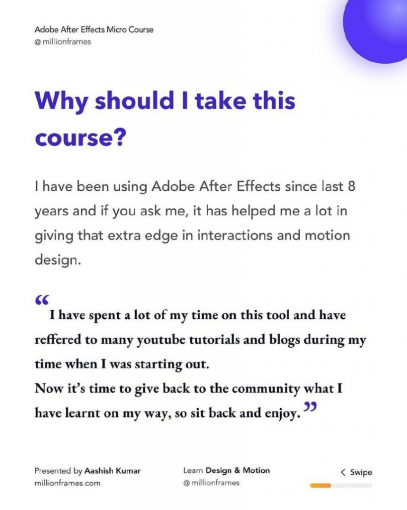 """Why should I take this course?  I have been using Adobe After Effects since last 8 years and if you ask me, it has helped me a lot in giving that extra edge in interactions and motion design.  CC  I have spent a lot of my time on this tool and have reffered to many youtube tutorials and blogs during my time when I was starting out. Now it's time to give back to the community what I have learnt on my way, so sit back and enjoy. """""""