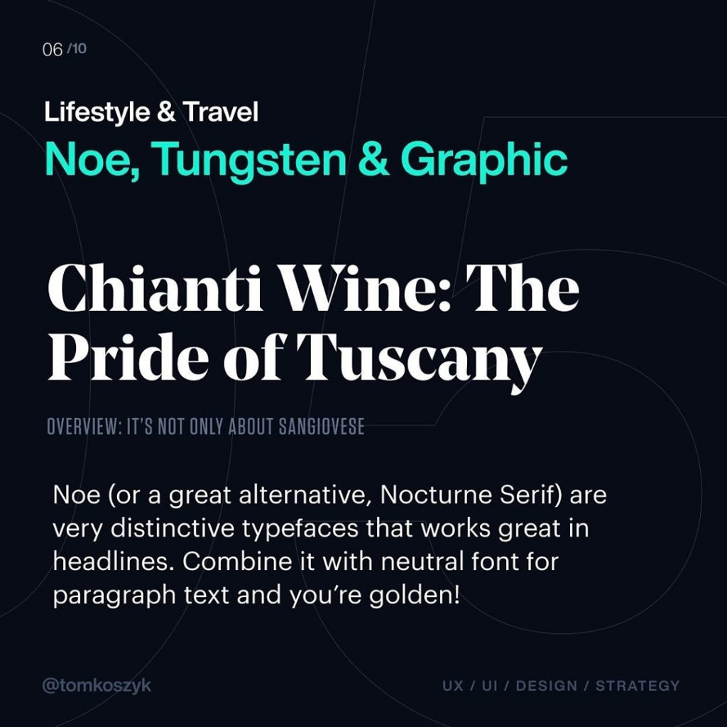 Lifestyle & Travel  Noe, Tungsten & Graphic  Chianti Wine: The Pride of Tuscany  OVERVIEW: IT'S NOT ONLY ABOUT SANGIOVESE  Noe (or a great alternative, Nocturne Serif) are very distinctive typefaces that works great in headlines. Combine it with neutral font for paragraph text and you're golden!