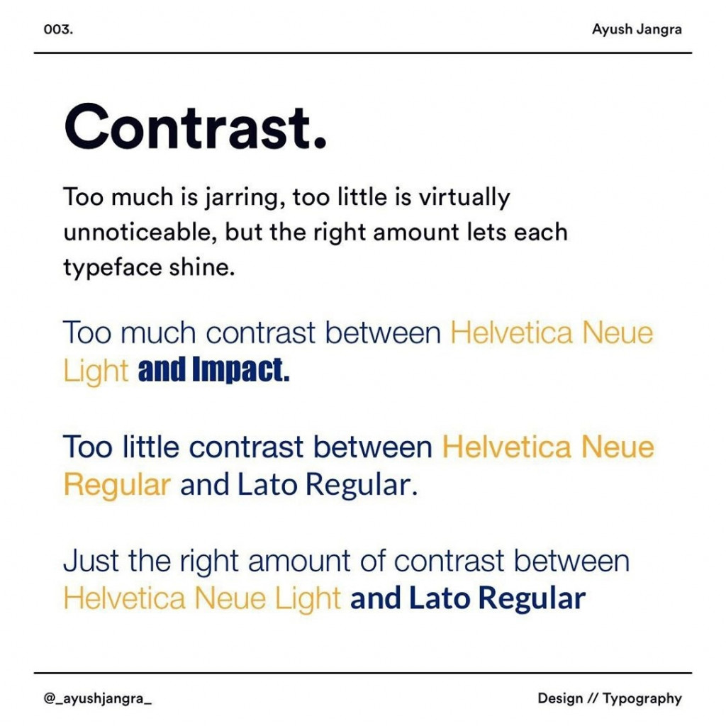 Contrast  Too much is jarring, too little is virtually unnoticeable, but the right amount lets each typeface shine.  Too much contrast between ielvetica Neue Ligi and Impact.  Too little contrast between Helvetica Neue Regular and Lato Regular.  Just the right amount of contrast between Helvetica Neue Light and Lato Regular