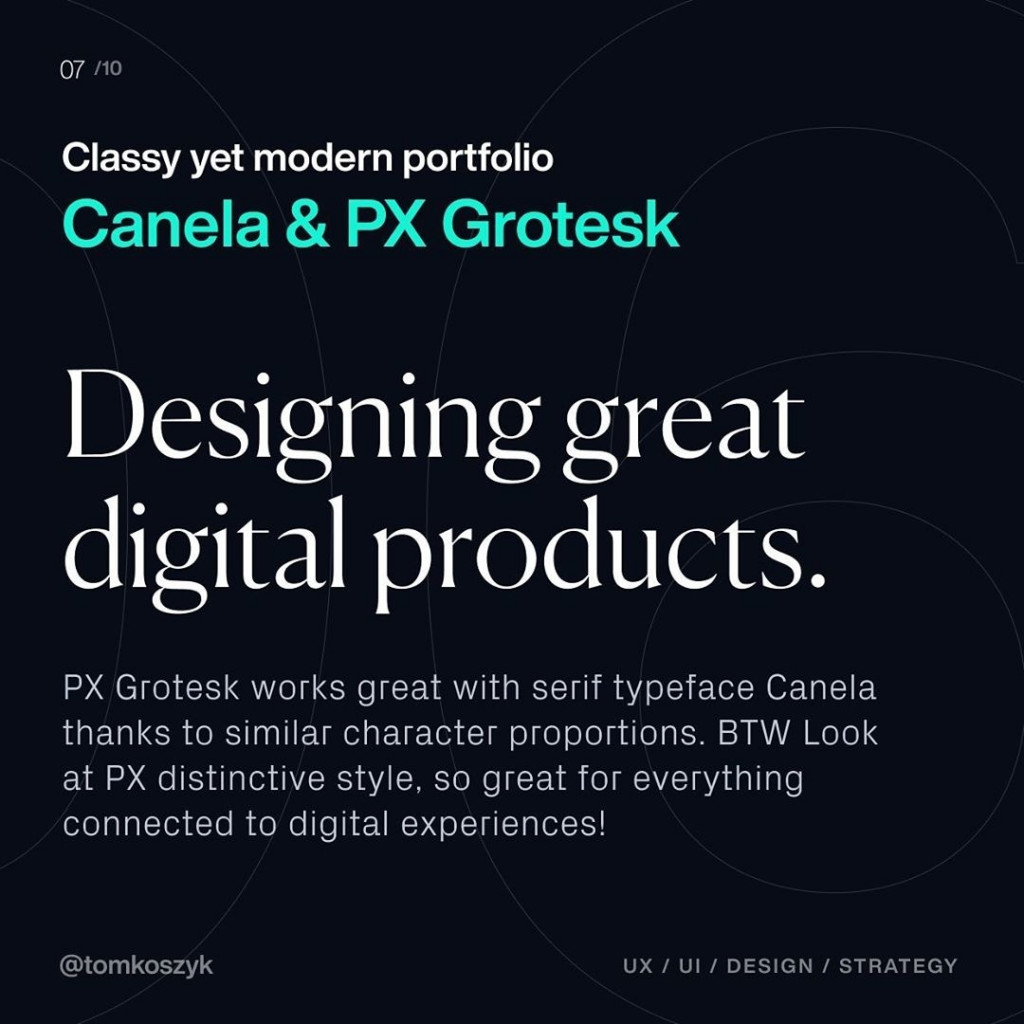 Classy yet modern portfolio  Canela & PX Grotesk  Designing great digital products.  PX Grotesk works great with serif typeface Canela thanks to similar character proportions. BTW Look at PX distinctive style, so great for everything connected to digital experiences!