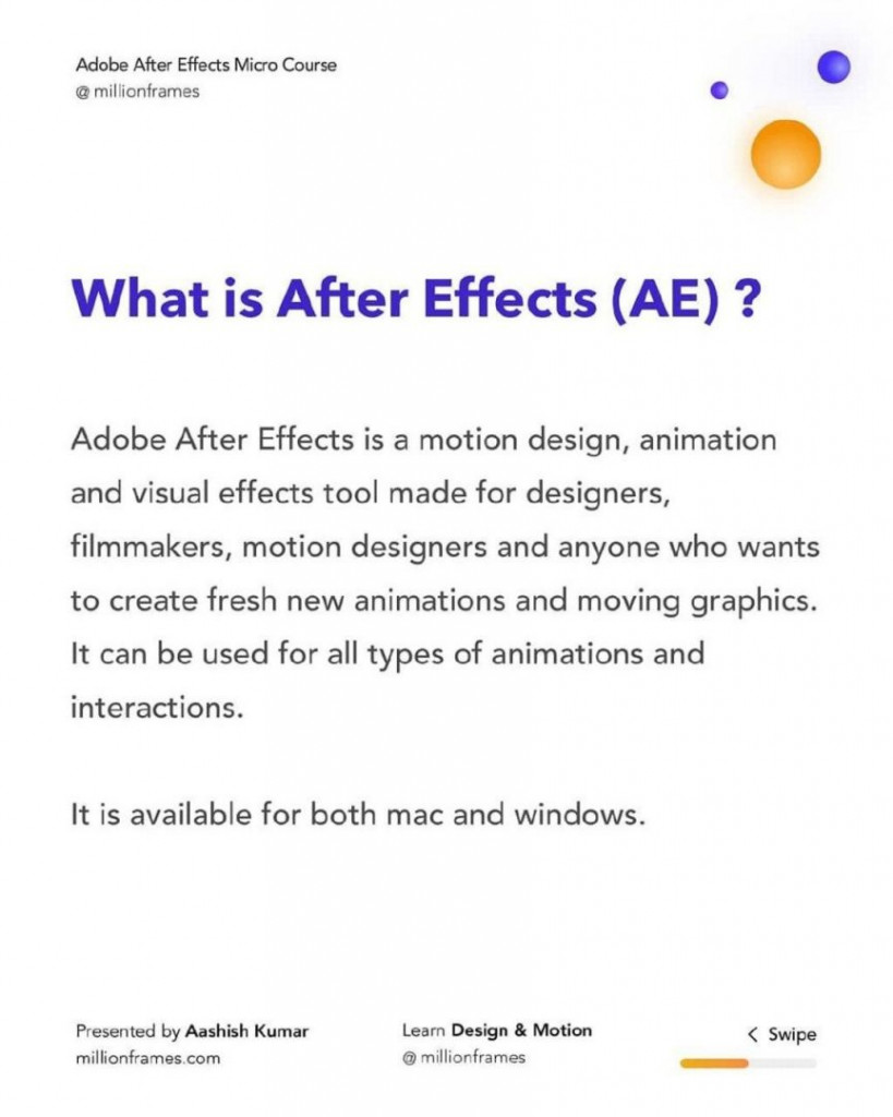 What is After Effects (AE) ?  Adobe After Effects is a motion design, animation and visual effects tool made for designers, filmmakers, motion designers and anyone who wants to create fresh new animations and moving graphics. It can be used for all types of animations and interactions.  It is available for both mac and windows.