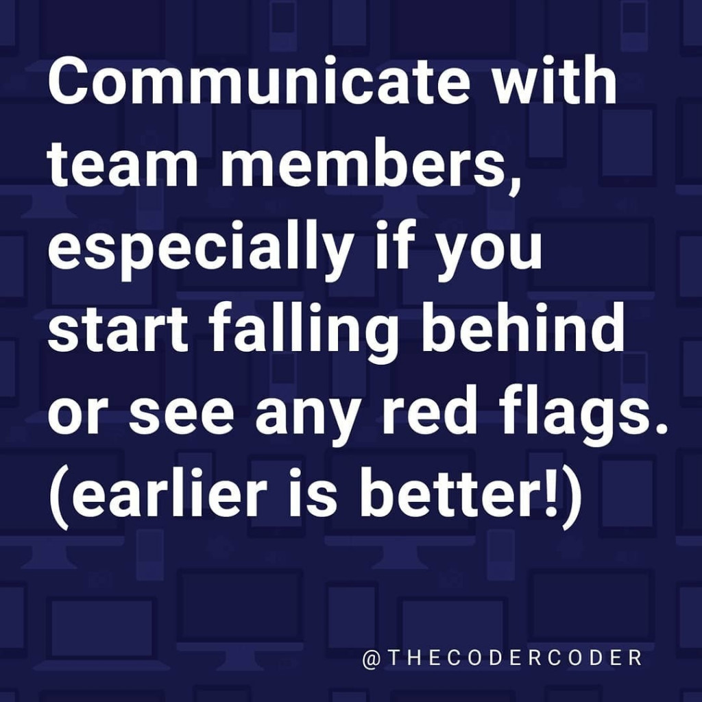 Communicate with team members, especially if you start falling behind or see any red flags. (earlier is better!)