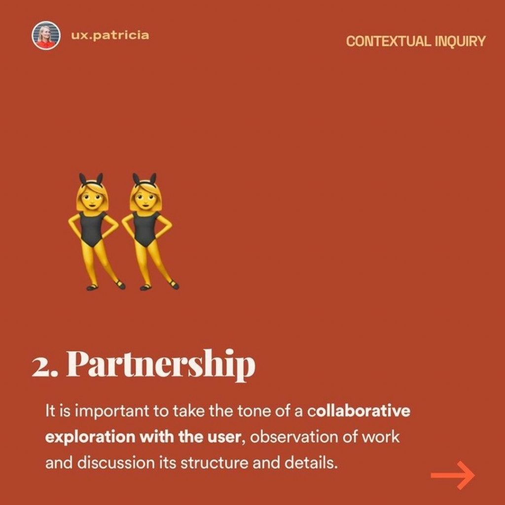 Partnership  It is important to take the tone of a collaborative exploration with the user, observation of work and discussion its structure and details.
