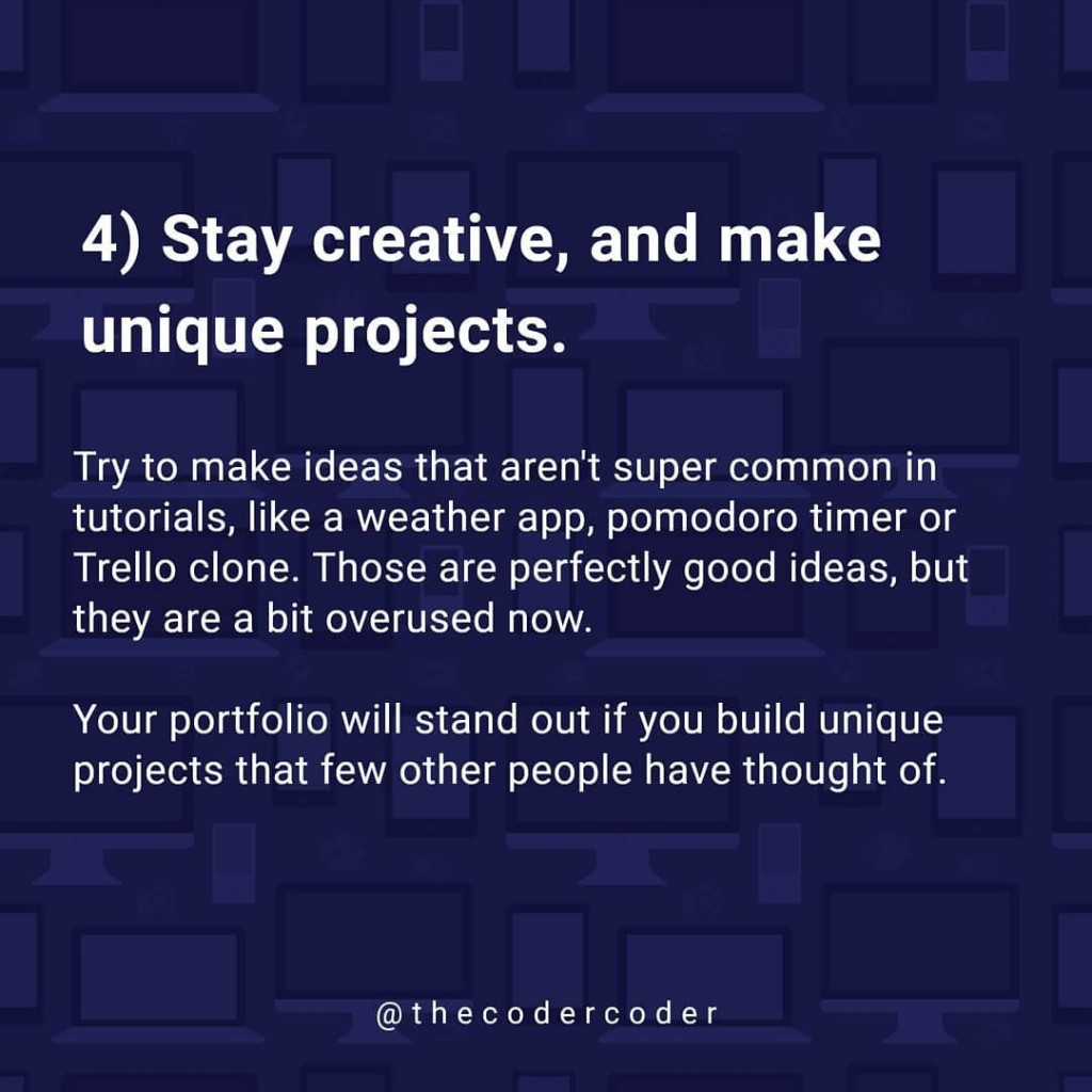 Stay creative, and make unique projects.  Try to make ideas that aren't super common in tutorials, like a weather app, pomodoro timer or Trello clone. Those are perfectly good ideas, but they are a bit overused now.  Your portfolio will stand out if you build unique projects that few other people have thought of.