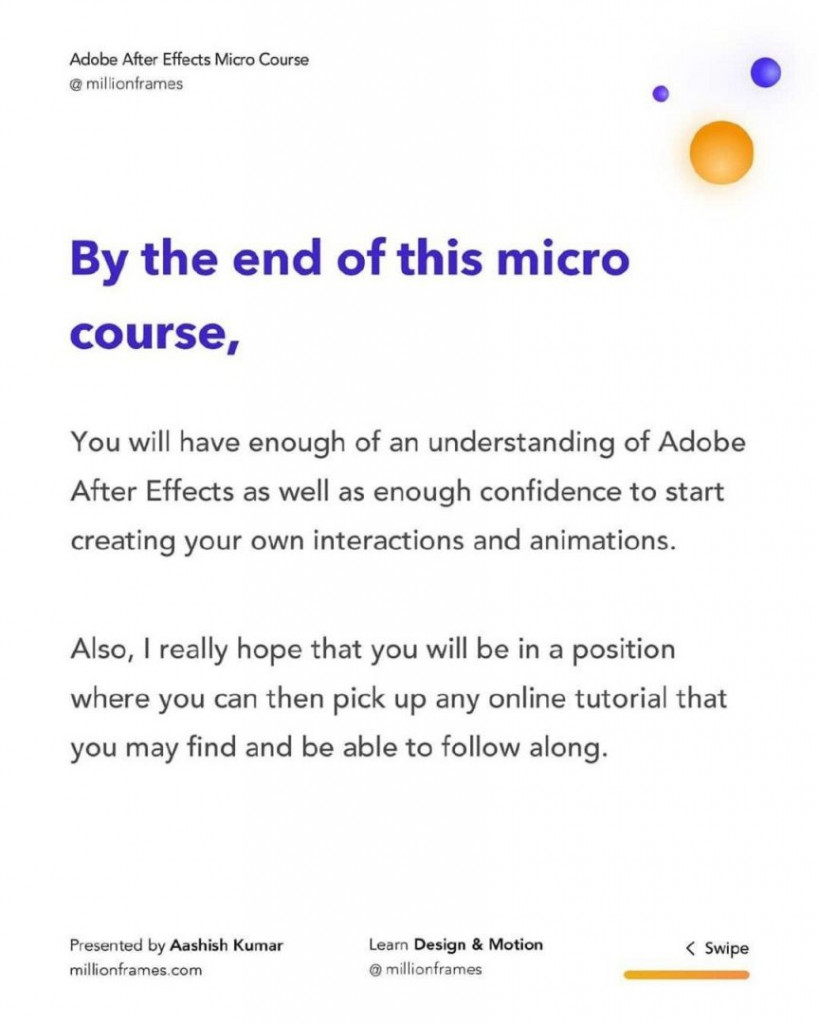 By the end of this micro  course,  You will have enough of an understanding of Adobe After Effects as well as enough confidence to start creating your own interactions and animations.  Also, I really hope that you will be in a position where you can then pick up any online tutorial that you may find and be able to follow along.