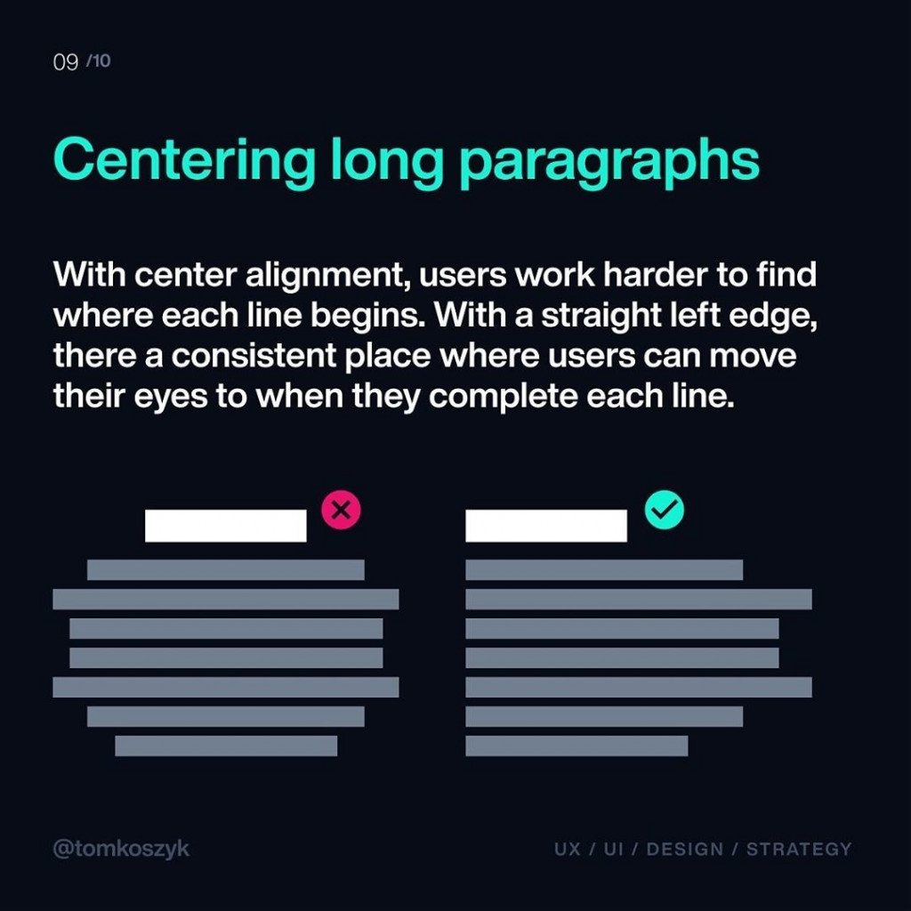 Centering long paragraphs  With center alignment, users work harder to find where each line begins. With a straight left edge, there a consistent place where users can move their eyes to when they complete each line.