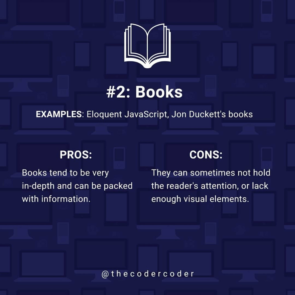 Books  EXAMPLES: Eloquent JavaScript, Jon Duckett's books  PROS:  Books tend to be very in-depth and can be packed with information.  CONS:  They can sometimes not hold the reader's attention, or lack enough visual elements.