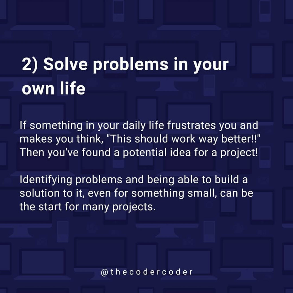 """Solve problems in your own life  If something in your daily life frustrates you and makes you think, """"This should work way better!!"""" Then you've found a potential idea for a project!  Identifying problems and being able to build a solution to it, even for something small, can be the start for many projects."""